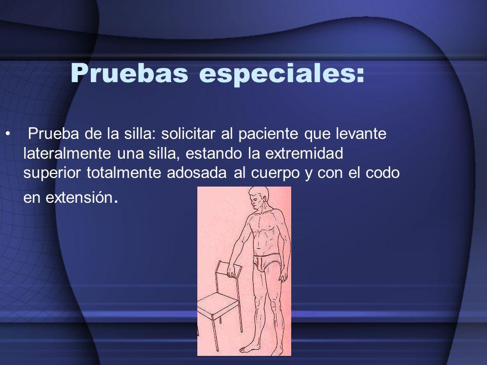 Pruebas especiales: Prueba de la silla: solicitar al paciente que levante lateralmente una silla, estando la extremidad superior totalmente adosada al