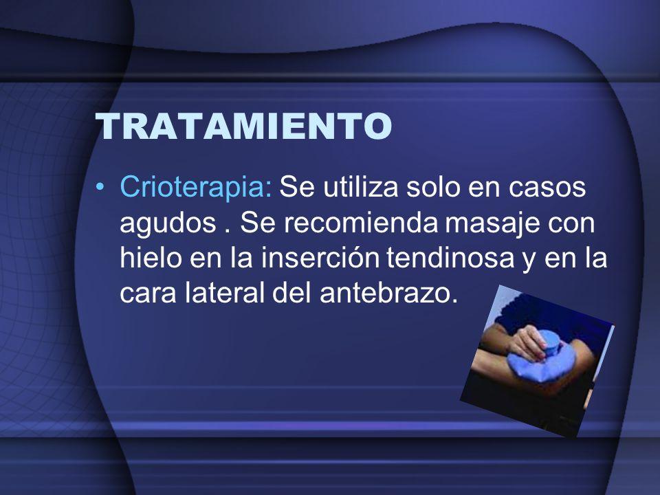 TRATAMIENTO Crioterapia: Se utiliza solo en casos agudos. Se recomienda masaje con hielo en la inserción tendinosa y en la cara lateral del antebrazo.
