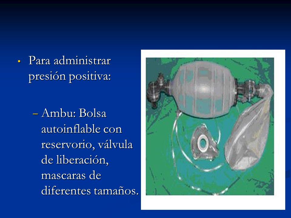 Para administrar presión positiva: Para administrar presión positiva: Ambu: Bolsa autoinflable con reservorio, válvula de liberación, mascaras de diferentes tamaños.