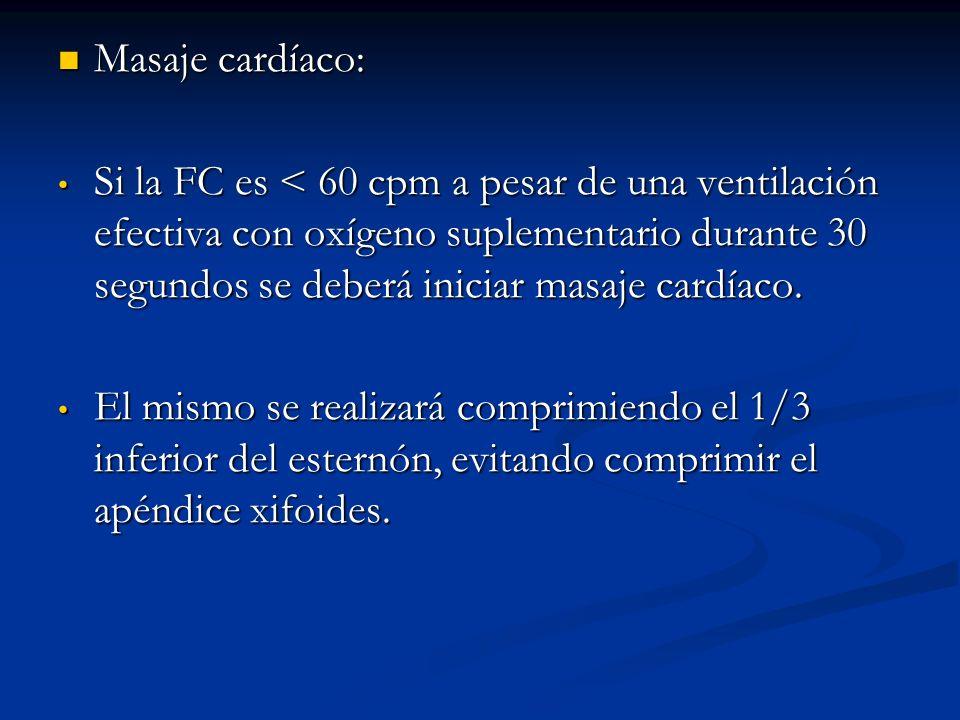 Masaje cardíaco: Masaje cardíaco: Si la FC es < 60 cpm a pesar de una ventilación efectiva con oxígeno suplementario durante 30 segundos se deberá iniciar masaje cardíaco.
