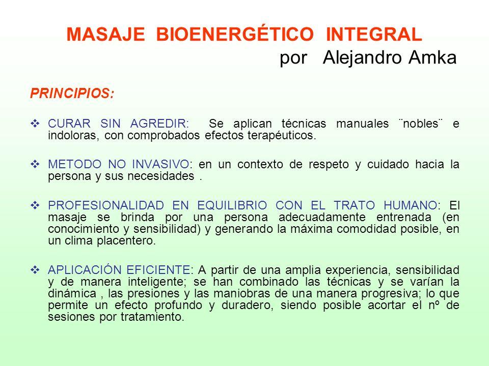 MASAJE BIOENERGÉTICO INTEGRAL por Alejandro Amka PRINCIPIOS: CURAR SIN AGREDIR: Se aplican técnicas manuales ¨nobles¨ e indoloras, con comprobados efe