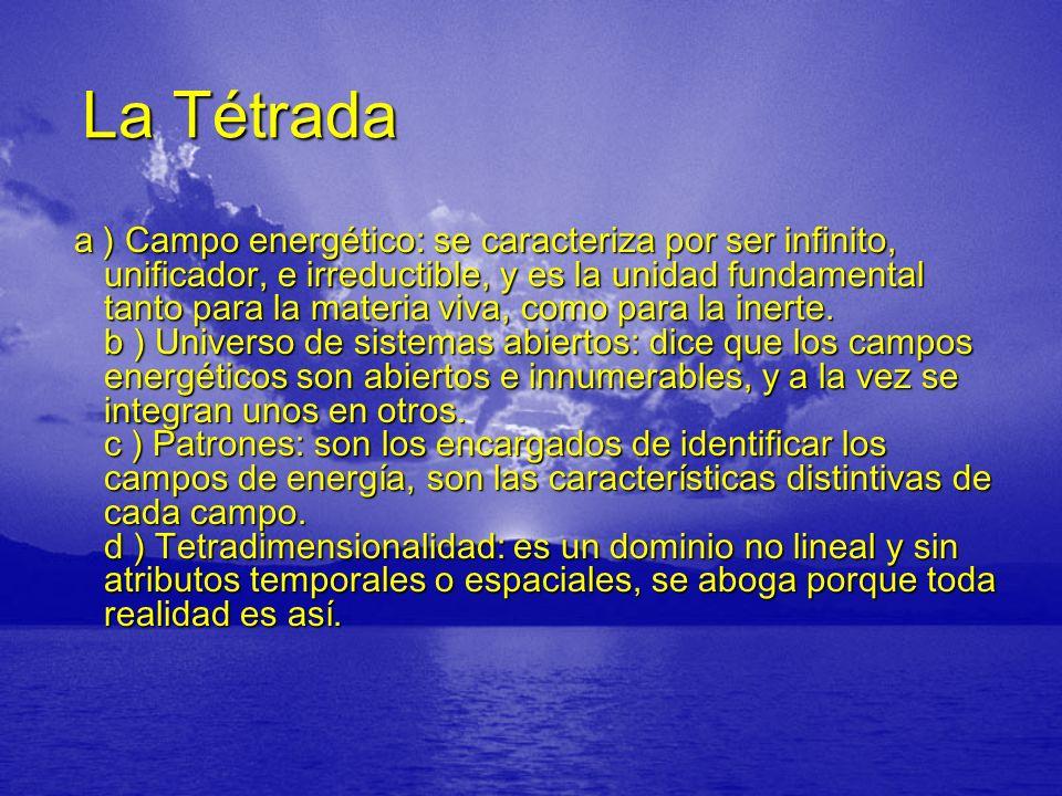 La Tétrada La Tétrada a ) Campo energético: se caracteriza por ser infinito, unificador, e irreductible, y es la unidad fundamental tanto para la materia viva, como para la inerte.