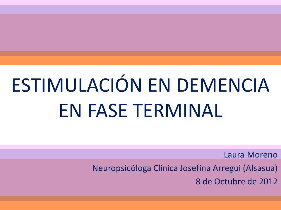 ESTIMULACIÓN EN DEMENCIA EN FASE TERMINAL Laura Moreno Neuropsicóloga Clínica Josefina Arregui (Alsasua) 8 de Octubre de 2012