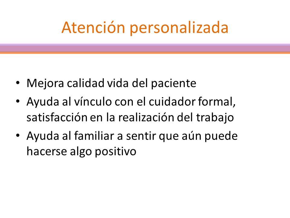 Atención personalizada Mejora calidad vida del paciente Ayuda al vínculo con el cuidador formal, satisfacción en la realización del trabajo Ayuda al f