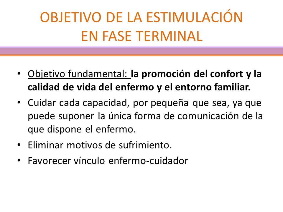 OBJETIVO DE LA ESTIMULACIÓN EN FASE TERMINAL Objetivo fundamental: la promoción del confort y la calidad de vida del enfermo y el entorno familiar. Cu