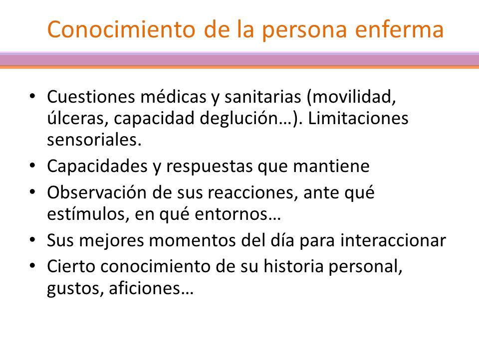 Conocimiento de la persona enferma Cuestiones médicas y sanitarias (movilidad, úlceras, capacidad deglución…). Limitaciones sensoriales. Capacidades y