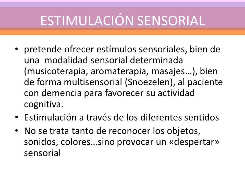 ESTIMULACIÓN SENSORIAL pretende ofrecer estímulos sensoriales, bien de una modalidad sensorial determinada (musicoterapia, aromaterapia, masajes…), bien de forma multisensorial (Snoezelen), al paciente con demencia para favorecer su actividad cognitiva.