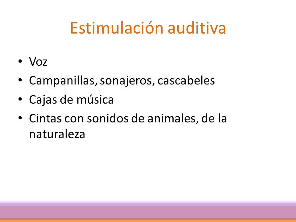 Estimulación auditiva Voz Campanillas, sonajeros, cascabeles Cajas de música Cintas con sonidos de animales, de la naturaleza
