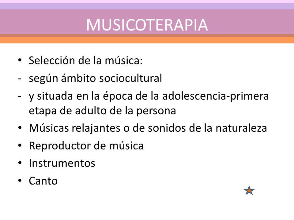 Selección de la música: -según ámbito sociocultural -y situada en la época de la adolescencia-primera etapa de adulto de la persona Músicas relajantes o de sonidos de la naturaleza Reproductor de música Instrumentos Canto MUSICOTERAPIA