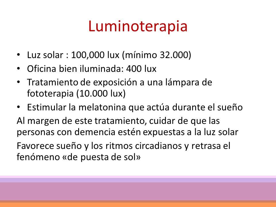 Luminoterapia Luz solar : 100,000 lux (mínimo 32.000) Oficina bien iluminada: 400 lux Tratamiento de exposición a una lámpara de fototerapia (10.000 lux) Estimular la melatonina que actúa durante el sueño Al margen de este tratamiento, cuidar de que las personas con demencia estén expuestas a la luz solar Favorece sueño y los ritmos circadianos y retrasa el fenómeno «de puesta de sol»