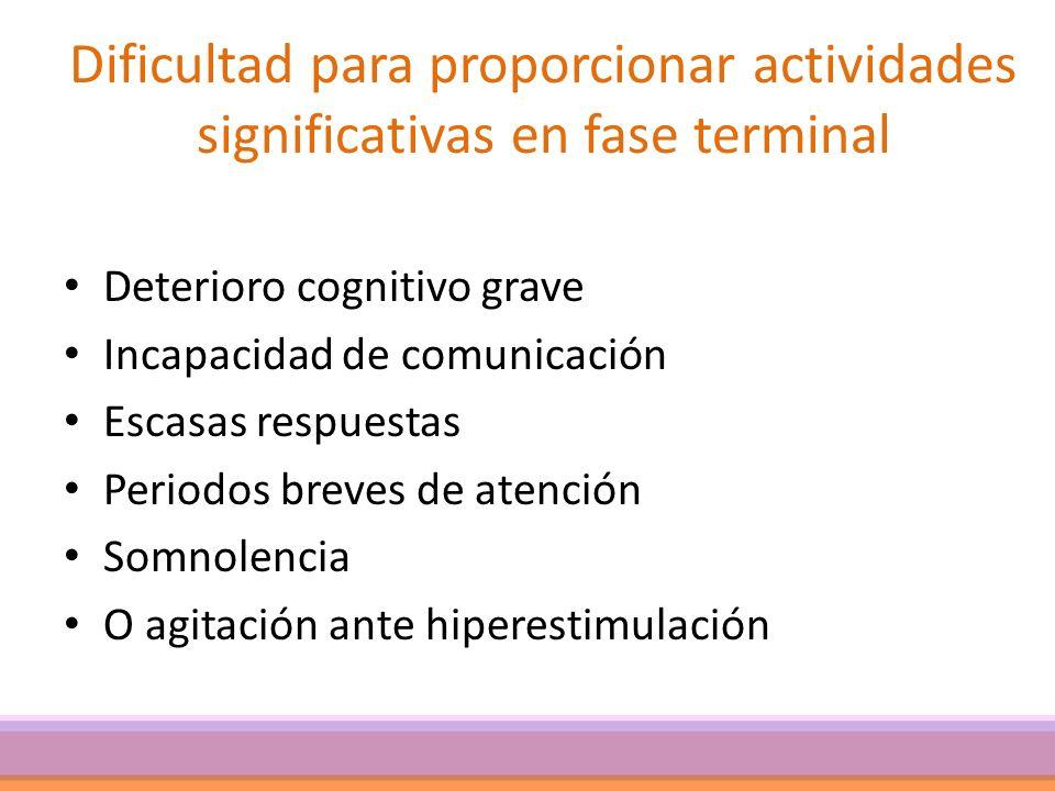 Dificultad para proporcionar actividades significativas en fase terminal Deterioro cognitivo grave Incapacidad de comunicación Escasas respuestas Peri