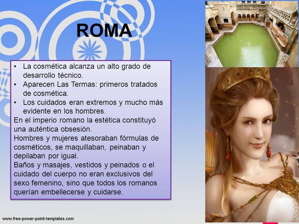 ROMA La cosmética alcanza un alto grado de desarrollo técnico. Aparecen Las Termas: primeros tratados de cosmética. Los cuidados eran extremos y mucho