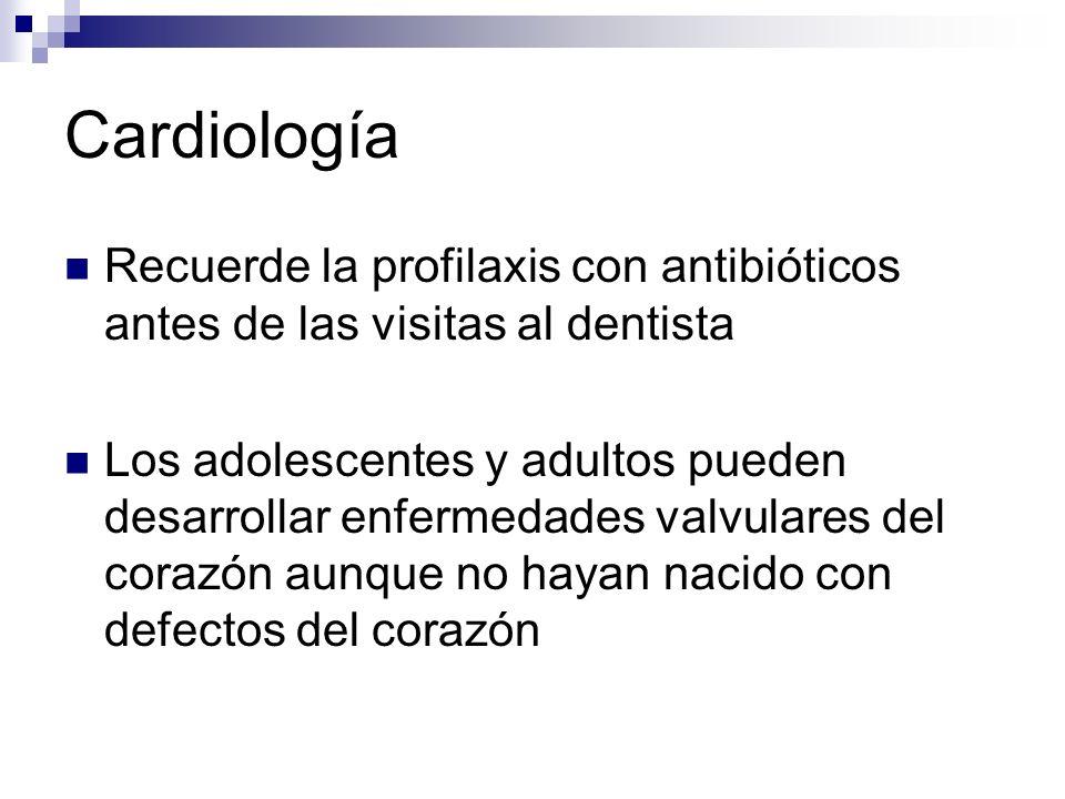Cardiología Recuerde la profilaxis con antibióticos antes de las visitas al dentista Los adolescentes y adultos pueden desarrollar enfermedades valvul