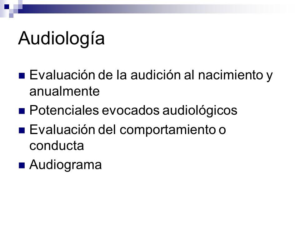 Audiología Evaluación de la audición al nacimiento y anualmente Potenciales evocados audiológicos Evaluación del comportamiento o conducta Audiograma