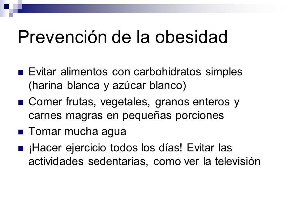 Prevención de la obesidad Evitar alimentos con carbohidratos simples (harina blanca y azúcar blanco) Comer frutas, vegetales, granos enteros y carnes