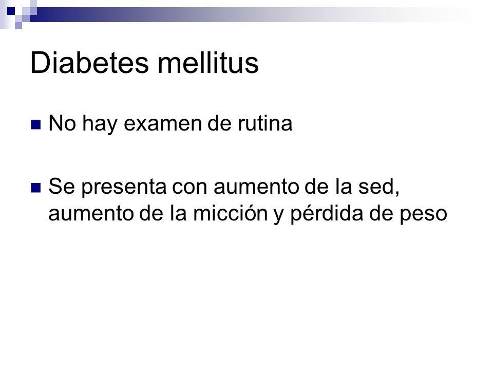 Diabetes mellitus No hay examen de rutina Se presenta con aumento de la sed, aumento de la micción y pérdida de peso
