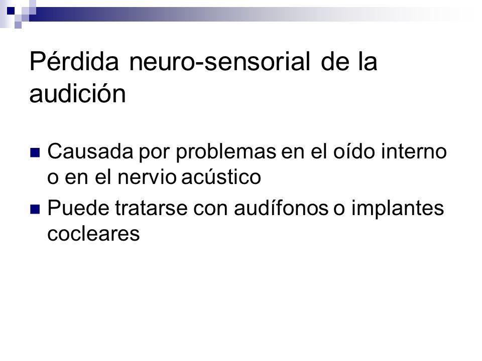 Pérdida neuro-sensorial de la audición Causada por problemas en el oído interno o en el nervio acústico Puede tratarse con audífonos o implantes cocle