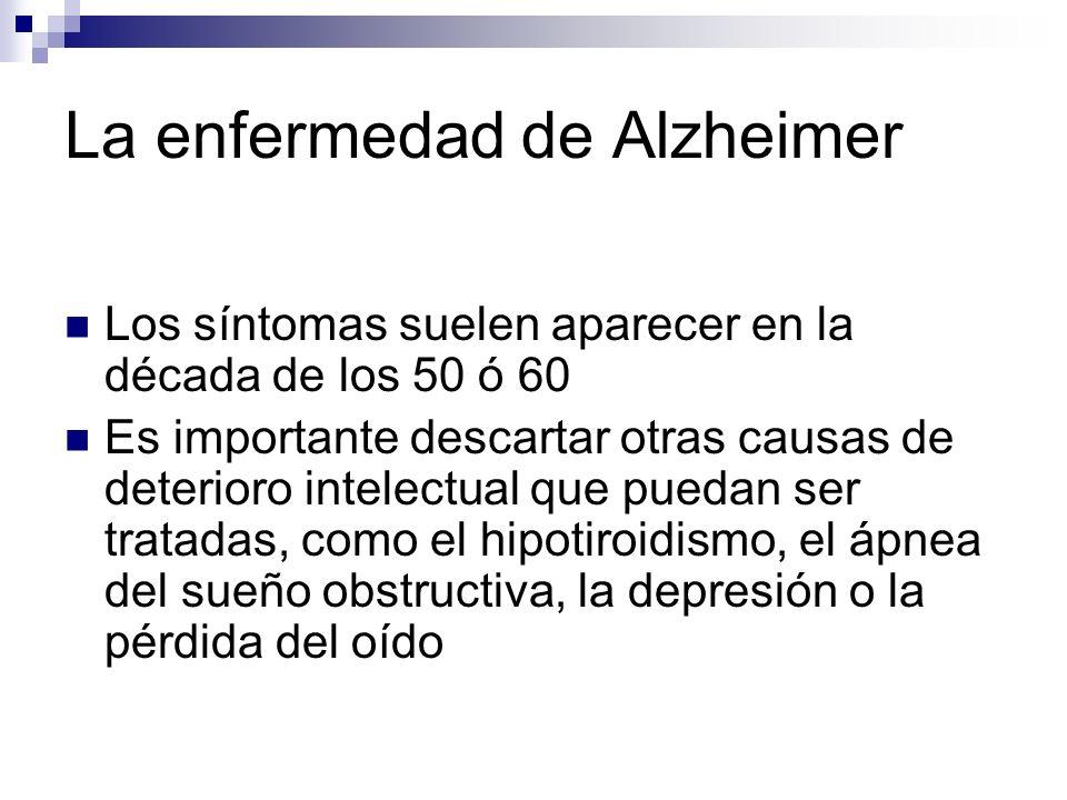 La enfermedad de Alzheimer Los síntomas suelen aparecer en la década de los 50 ó 60 Es importante descartar otras causas de deterioro intelectual que