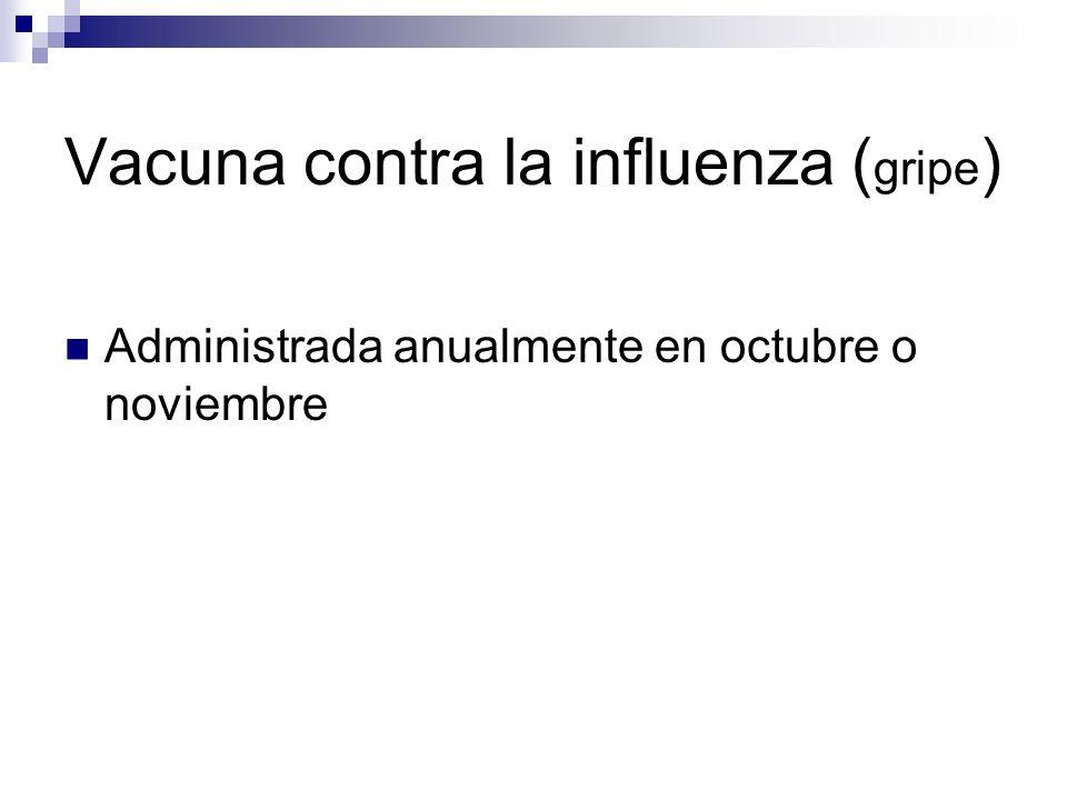 Vacuna contra la influenza ( gripe ) Administrada anualmente en octubre o noviembre