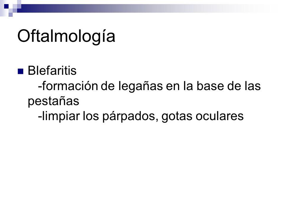 Oftalmología Blefaritis -formación de legañas en la base de las pestañas -limpiar los párpados, gotas oculares