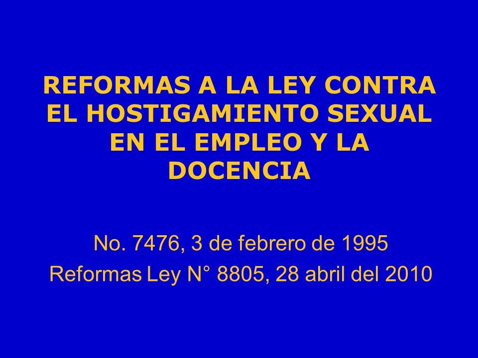 REFORMAS A LA LEY CONTRA EL HOSTIGAMIENTO SEXUAL EN EL EMPLEO Y LA DOCENCIA No. 7476, 3 de febrero de 1995 Reformas Ley N° 8805, 28 abril del 2010