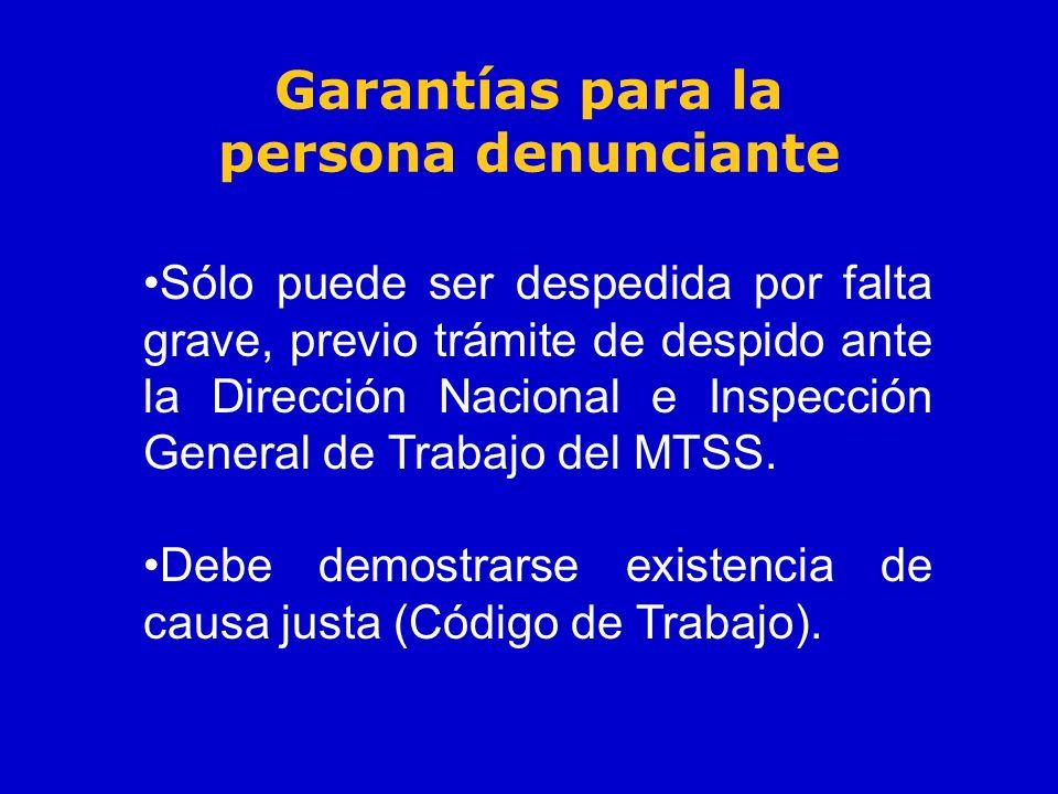 Garantías para la persona denunciante Sólo puede ser despedida por falta grave, previo trámite de despido ante la Dirección Nacional e Inspección Gene