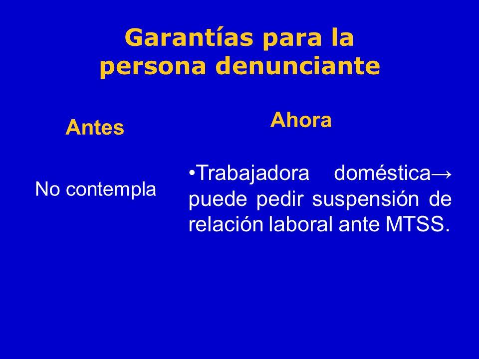Garantías para la persona denunciante Antes No contempla Ahora Trabajadora doméstica puede pedir suspensión de relación laboral ante MTSS.