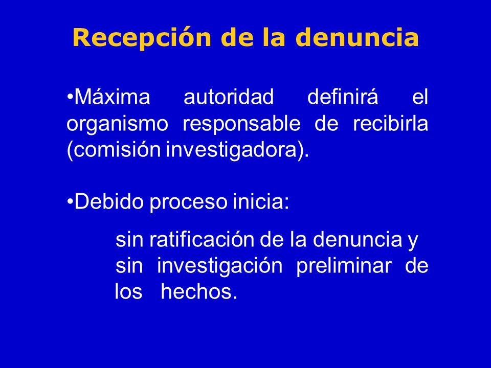 Recepción de la denuncia Máxima autoridad definirá el organismo responsable de recibirla (comisión investigadora). Debido proceso inicia: sin ratifica