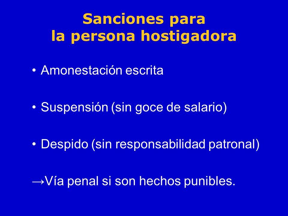 Sanciones para la persona hostigadora Amonestación escrita Suspensión (sin goce de salario) Despido (sin responsabilidad patronal) Vía penal si son he