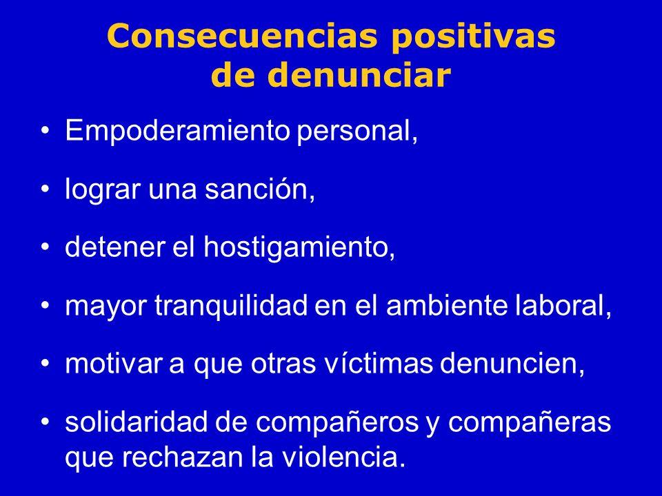 Consecuencias positivas de denunciar Empoderamiento personal, lograr una sanción, detener el hostigamiento, mayor tranquilidad en el ambiente laboral,
