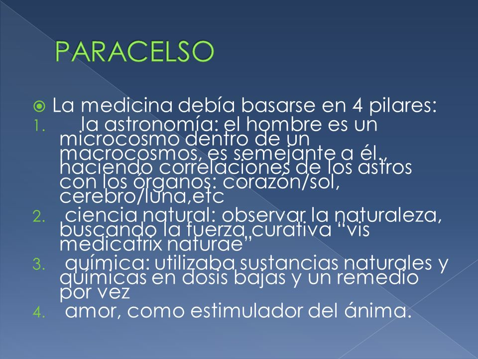 La medicina debía basarse en 4 pilares: 1. la astronomía: el hombre es un microcosmo dentro de un macrocosmos, es semejante a él., haciendo correlacio