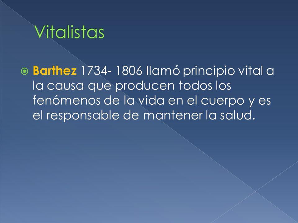 Barthez 1734- 1806 llamó principio vital a la causa que producen todos los fenómenos de la vida en el cuerpo y es el responsable de mantener la salud.