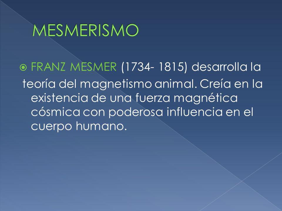 FRANZ MESMER (1734- 1815) desarrolla la teoría del magnetismo animal. Creía en la existencia de una fuerza magnética cósmica con poderosa influencia e