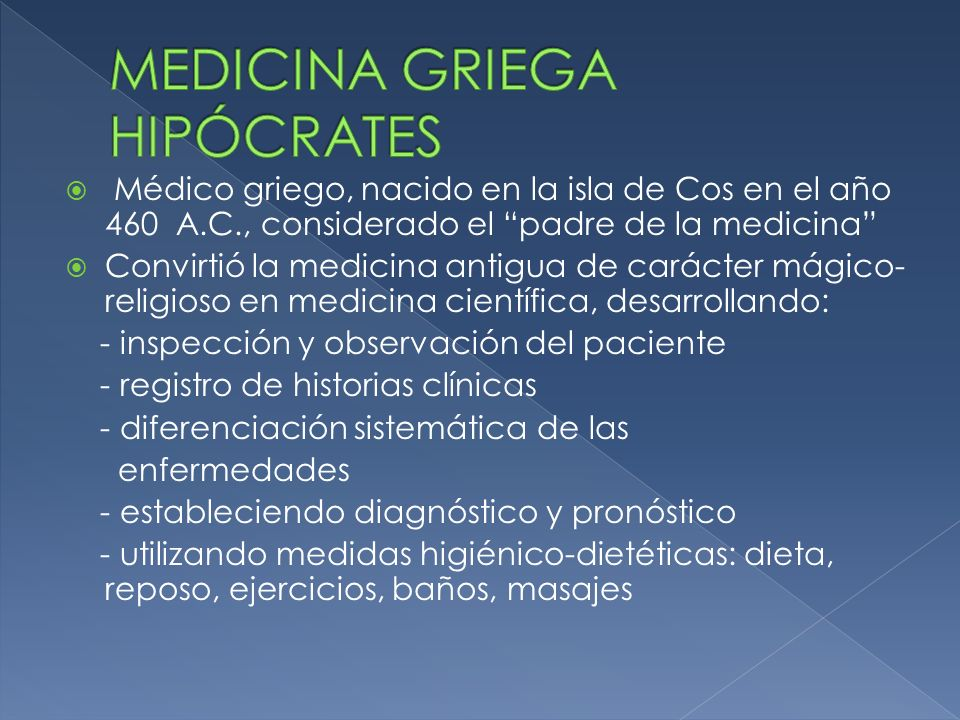 Médico griego, nacido en la isla de Cos en el año 460 A.C., considerado el padre de la medicina Convirtió la medicina antigua de carácter mágico- reli