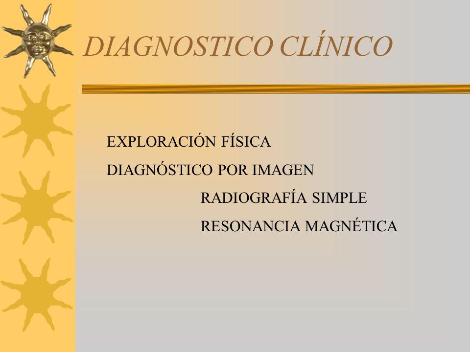 DIAGNOSTICO CLÍNICO EXPLORACIÓN FÍSICA DIAGNÓSTICO POR IMAGEN RADIOGRAFÍA SIMPLE RESONANCIA MAGNÉTICA