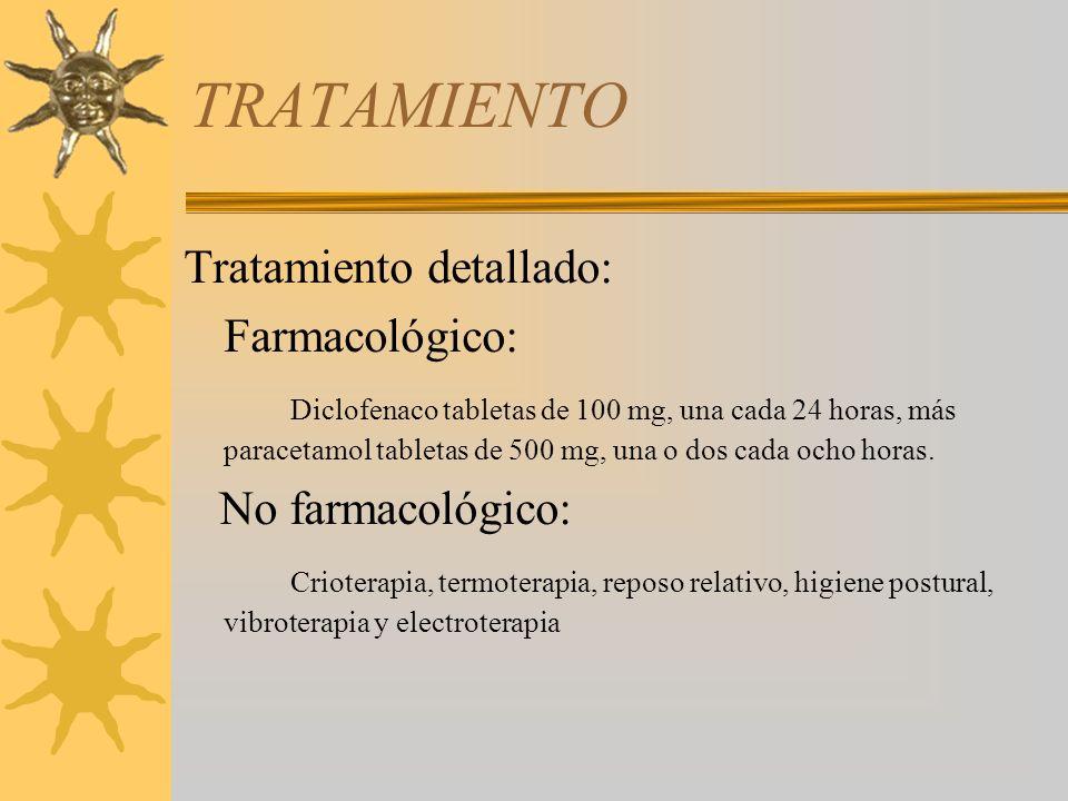 TRATAMIENTO Tratamiento detallado: Farmacológico: Diclofenaco tabletas de 100 mg, una cada 24 horas, más paracetamol tabletas de 500 mg, una o dos cad