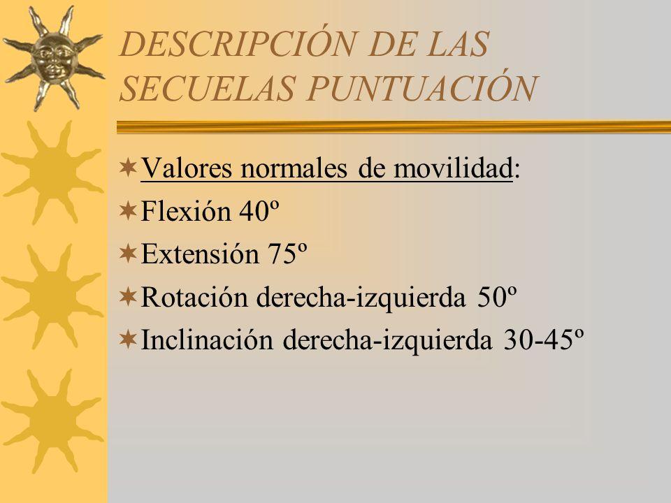 DESCRIPCIÓN DE LAS SECUELAS PUNTUACIÓN Valores normales de movilidad: Flexión 40º Extensión 75º Rotación derecha-izquierda 50º Inclinación derecha-izq