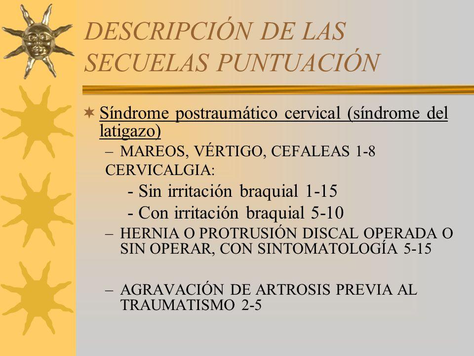 DESCRIPCIÓN DE LAS SECUELAS PUNTUACIÓN Síndrome postraumático cervical (síndrome del latigazo) –MAREOS, VÉRTIGO, CEFALEAS 1-8 CERVICALGIA: - Sin irrit