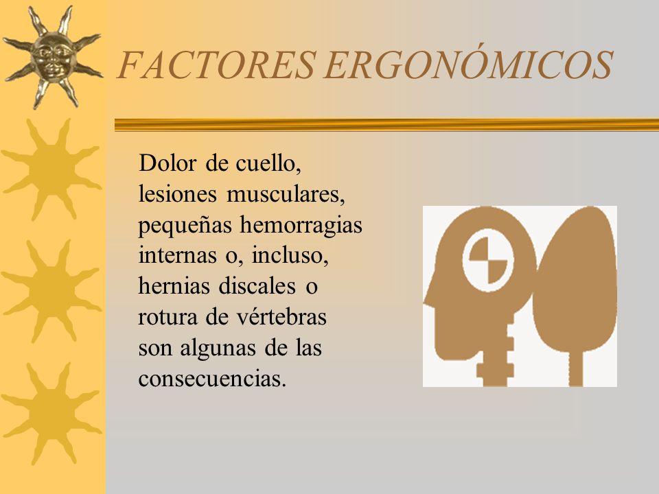 FACTORES ERGONÓMICOS Dolor de cuello, lesiones musculares, pequeñas hemorragias internas o, incluso, hernias discales o rotura de vértebras son alguna