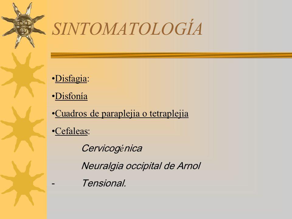 SINTOMATOLOGÍA Disfagia: Disfonía Cuadros de paraplejia o tetraplejia Cefaleas: Cervicog é nica Neuralgia occipital de Arnol - Tensional.