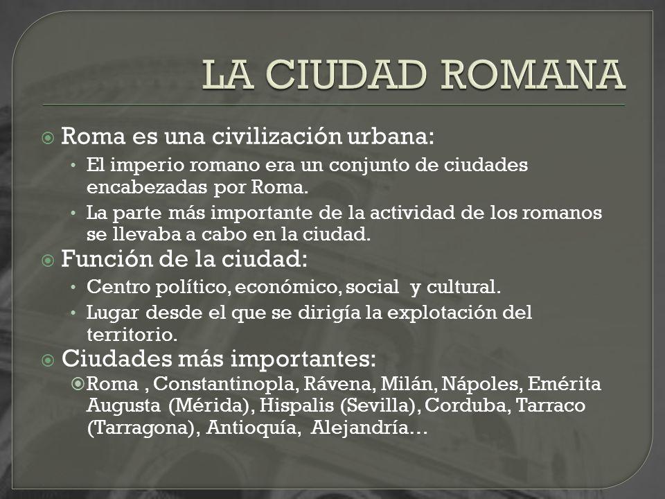 Roma es una civilización urbana: El imperio romano era un conjunto de ciudades encabezadas por Roma. La parte más importante de la actividad de los ro