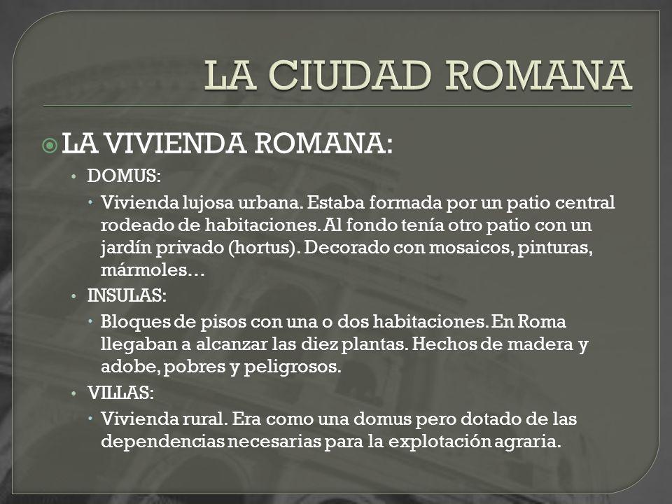 LA VIVIENDA ROMANA: DOMUS: Vivienda lujosa urbana. Estaba formada por un patio central rodeado de habitaciones. Al fondo tenía otro patio con un jardí