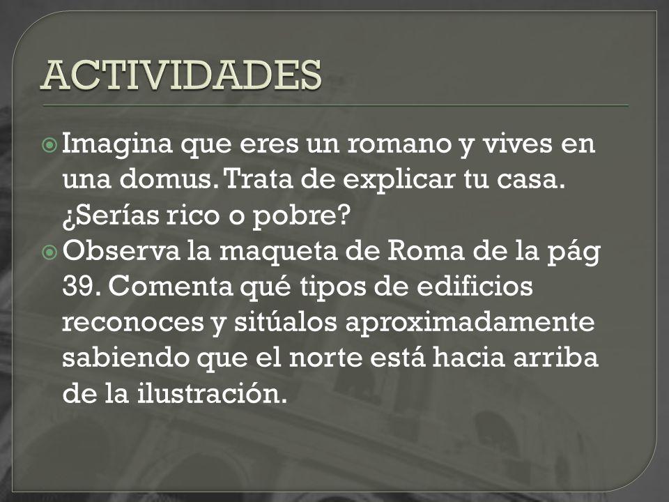 Imagina que eres un romano y vives en una domus. Trata de explicar tu casa. ¿Serías rico o pobre? Observa la maqueta de Roma de la pág 39. Comenta qué