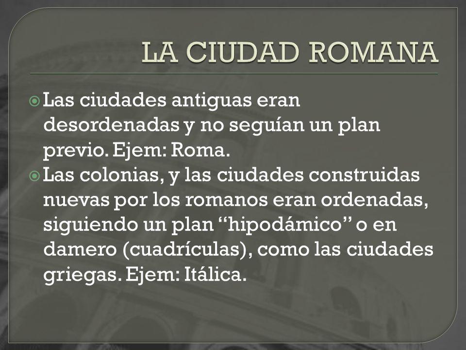 Las ciudades antiguas eran desordenadas y no seguían un plan previo. Ejem: Roma. Las colonias, y las ciudades construidas nuevas por los romanos eran