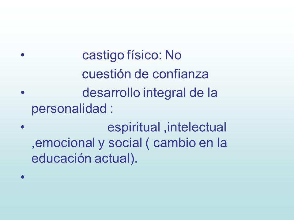 castigo físico: No cuestión de confianza desarrollo integral de la personalidad : espiritual,intelectual,emocional y social ( cambio en la educación a