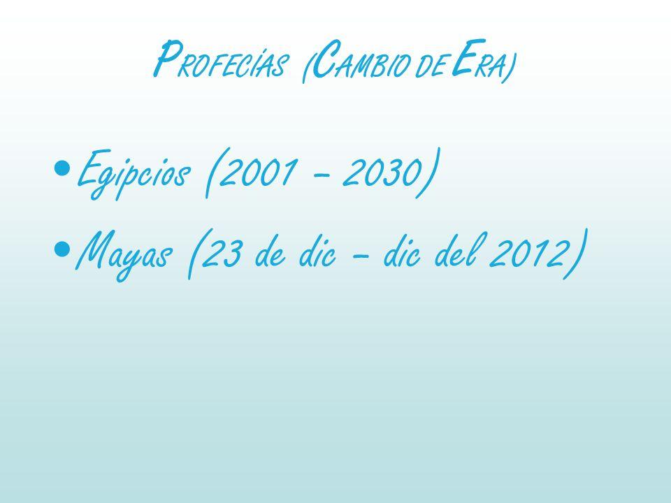 P ROFECÍAS ( C AMBIO DE E RA) Egipcios (2001 – 2030) Mayas (23 de dic – dic del 2012)