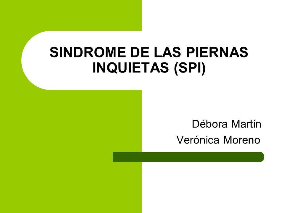 SINDROME DE LAS PIERNAS INQUIETAS (SPI) Débora Martín Verónica Moreno