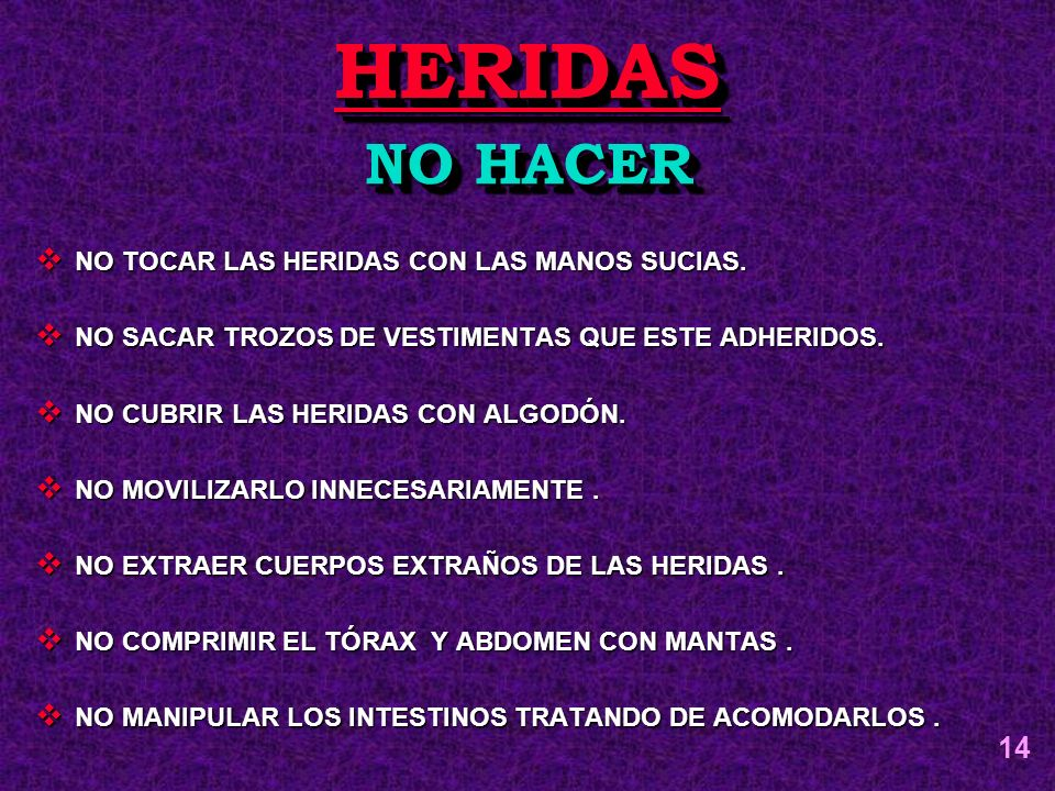 NO TOCAR LAS HERIDAS CON LAS MANOS SUCIAS. NO TOCAR LAS HERIDAS CON LAS MANOS SUCIAS. NO SACAR TROZOS DE VESTIMENTAS QUE ESTE ADHERIDOS. NO SACAR TROZ