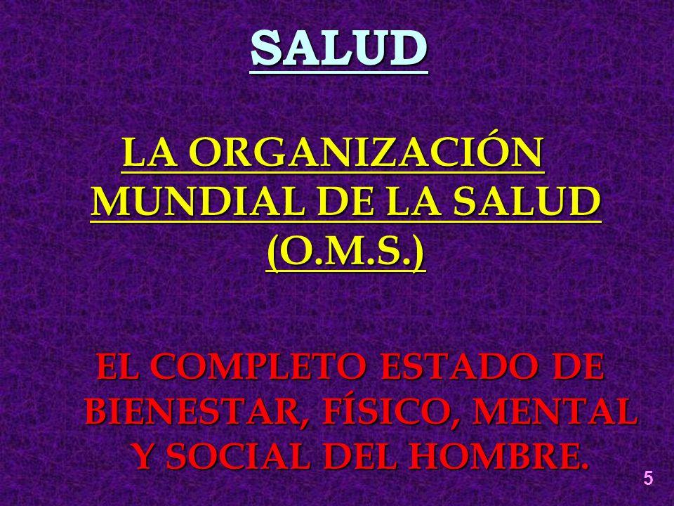 SALUD LA ORGANIZACIÓN MUNDIAL DE LA SALUD (O.M.S.) EL COMPLETO ESTADO DE BIENESTAR, FÍSICO, MENTAL Y SOCIAL DEL HOMBRE. 5