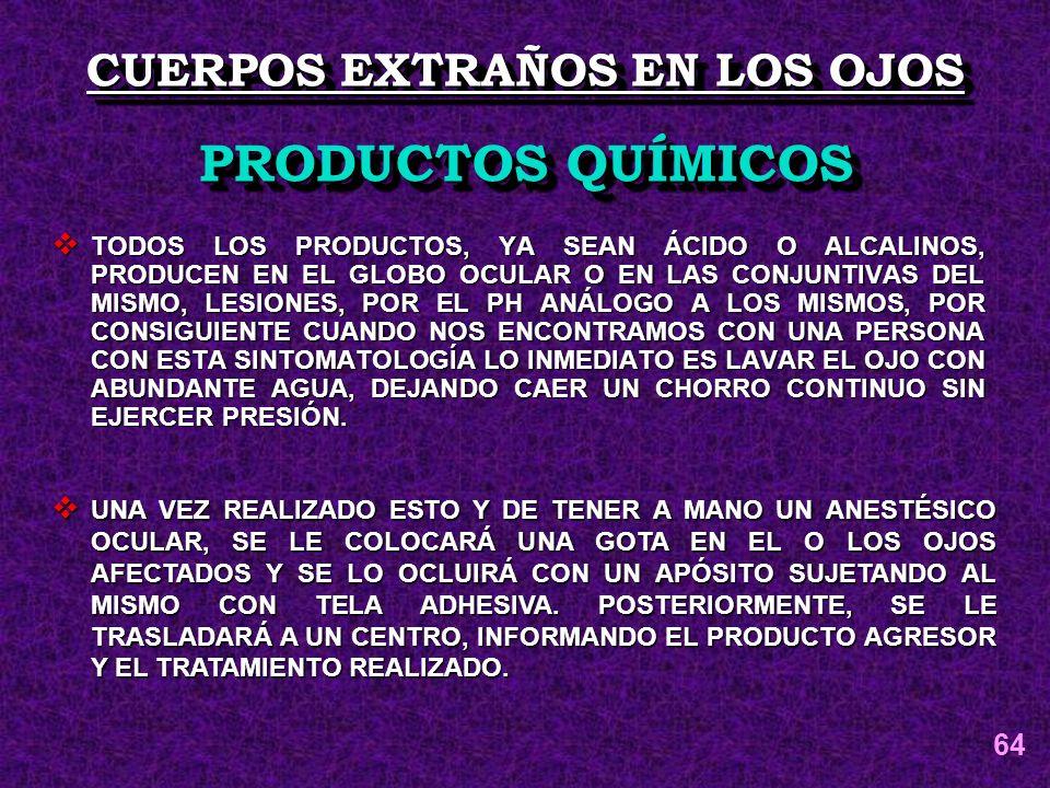 TODOS LOS PRODUCTOS, YA SEAN ÁCIDO O ALCALINOS, PRODUCEN EN EL GLOBO OCULAR O EN LAS CONJUNTIVAS DEL MISMO, LESIONES, POR EL PH ANÁLOGO A LOS MISMOS,